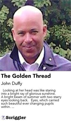 The Golden Thread by John Duffy https://scriggler.com/detailPost/story/53650   Looking at her head was like staring into a bright ray of glorious sunshine.   A bright beam of summer with two starry eyes looking back.   Eyes, which carried such beautiful ever changing pupils within. ...
