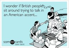 Hahaa I have an english friend who jokes around and talks in a hick american accent. Its hilarious