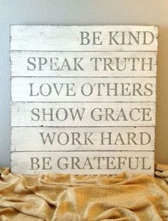 Be kind. Speak truth. Love others. Show grace. Work hard. Be grateful.