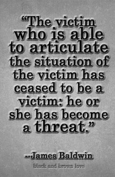 """The victim who is able to articulate the situation of the victim has ceased to be a victim: he or she has become a threat."" ...James Baldwin"