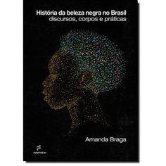 História da Beleza Negra no Brasil: Discuros, Corpos e Práticas