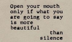 """""""Open your mouth only if what your are going to say is more beautiful than silence."""""""