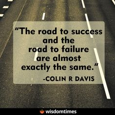 The road to success and failure appear almost identical. Push on and succeed.