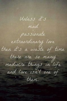 Unless it's mad, passionate, extraordinary love, then it's a waste of time. There are so many mediocre things in life and love isn't one of them.