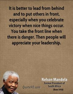 'It is better to lead from behind and to put others in front, especially when you celebrate victory when nice things occur. You take the front line when there is danger. Then people will appreciate your leadership.' - Nelson Mandela - Leadership Quotes | QuoteHD