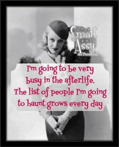 I'm going to be VERY busy in the afterlife. The list of people I'm going to haunt grows every day. Sassy Quotes, Sarcastic Quotes, Funny Quotes, Life Quotes, Witty Sayings, Attitude Quotes, Retro Humor, Vintage Humor, Retro Funny