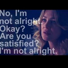 """""""No, I'm not alright. Okay? Are you satisfied? I'm not alright."""" Meredith Grey on Grey's Anatomy; Grey's Anatomy quotes"""