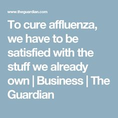 To cure affluenza, we have to be satisfied with the stuff we already own | Business | The Guardian