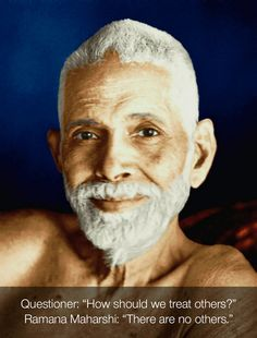 """Questioner: """"How should we treat others?""""  Ramana Maharshi: """"There are no others."""""""