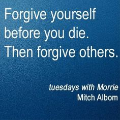 Tuesdays With Morrie, Mitch Albom, Forgiving Yourself, Deep Thoughts, Forgiveness, Life Lessons, Favorite Quotes, Wisdom, Words