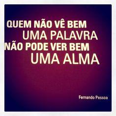 Quem não vê bem uma palavra não pode ver bem uma alma. #FernandoPessoa