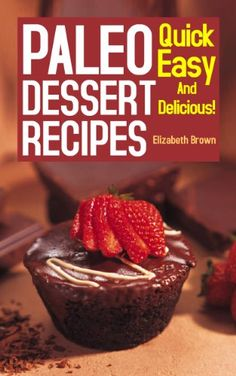 Paleo Dessert Recipes: Quick Easy And Delicious Healthy Gluten Free Recipes.