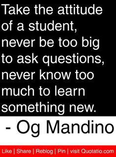 Take the attitude of a student, never be too big to ask questions, never know too much to learn something new. - Og Mandino #quotes #quotations