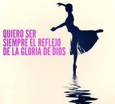 Quiero ser siempre el reflejo de la gloria de DIOS