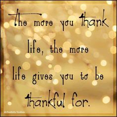 Gratitude... Life has nothing what so ever to do with giving me things to be thankful for but MY LORD and SAVIOR has all the right for me to be thankful to for HE/THEY give me everything to be thankful for. ....just to clear this on up