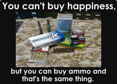 .You can't buy happiness, but you can buy ammo and that's the same thing. :-) #2A