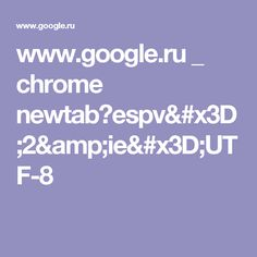 www.google.ru _ chrome newtab?espv=2&ie=UTF-8
