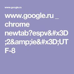 www.google.ru _ chrome newtab?espv=2&ie=UTF-8