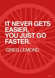 It never gets easier, you just go faster - Greg Lemond