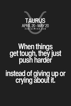 Taurus: When things get tough, they just push harder, instead of giving up or crying about it.
