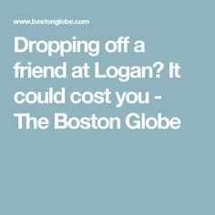 Dropping off a friend at Logan? It could cost you - The Boston Globe