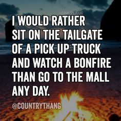 I would rather sit on the tailgate of a pick up truck and watch a bonfire than go to the mall any day. #countrylife #countrythang #countrythangquotes #countryquotes #countrysayings