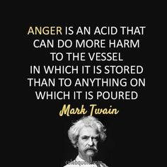 """Anger is an acid that can do more harm to the vessel in which it is stored than to anything on which it is poured."" -Mark Twain - http://aboutmarktwain.com/304/2013/10/14/anger-is-an-acid-that-can-do-more-harm-to-the-vessel-in-which-it-is-stored-than-to-anything-on-which-it-is-poured-mark-twain-2/"