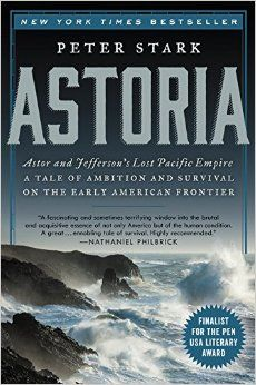 Astoria: Astor and Jefferson's Lost Pacific Empire: A Tale of Ambition and Survival on the Early American Frontier: Peter Stark: 9780062218308: Amazon.com: Books