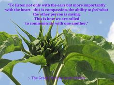 """To listen not only with the ears but more importantly with the heart - this is compassion, the ability to feel what the other person is saying. This is how we are called to communicate with one another."" ~ The Great Truth by Janet Pfeiffer Please share this message. God bless you.  Learn more @ http://www.pfeifferpowerseminars.com/pps1-products.html"