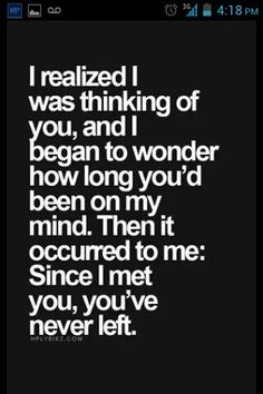 I realized I was thinking of you and I began to wonder how long you'd been on my mind. Then it occurred to me: Since I met you, you've never left