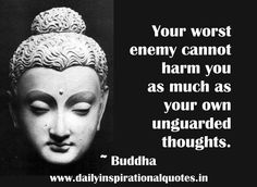 """Your worst enemy cannot harm you as much as your own unguarded thoughts."" - Buddha"