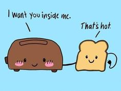 Dirty little toaster.... lol....