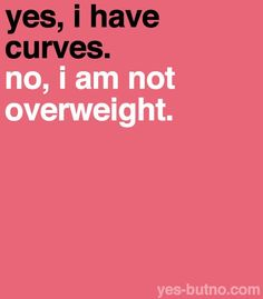Curves do not equal being overweight! I hate this so much! Girls that are overweight calling themselves curvy is such BS. There's nothing wrong with being fat. At all. But fat is fat. Not curves. Curves refers to your bone structure; having a curvy bone structure. Totally different than someone who's overweight.