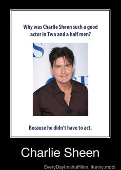 Why was Charlie Sheen such a good actor in Two and a half men? Because he didn't have to act = winning lol true