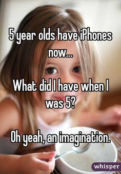 """5 year olds have iPhones now... What did I have when I was 5? Oh yeah, an imagination."""