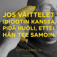 'If you argue with an idiot, be aware that he doesn't do the same as well' | Jos väittelet idiootin kanssa, pidä huoli, ettei hän tee samoin. — Totti Karpela