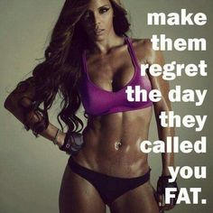 """Make them regret the day they called you fat"" Work hard and one day the tables will be turned! - Fitness motivation"