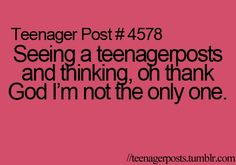 Every girl can relate to teenage posts- yes oh my gosh that's exactly what I was thinking