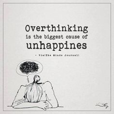 Overthinking is the biggest cause of unhappiness - http://themindsjournal.com/overthinking-is-the-biggest-cause-of-unhappiness/
