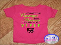 A personal favorite from my Etsy shop. Princess rides in a viper infant t shirt. Dodge Viper.  https://www.etsy.com/listing/550594280/forget-the-carriage-this-princess-rides