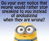 Do you ever notice that people would rather stop speaking to you instead of apologizing when they are wrong?