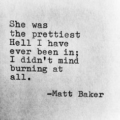 She was the prettiest hell I have ever been in. I didn't mind burning at all— Matt Baker