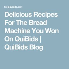 Delicious Recipes For The Bread Machine You Won On QuiBids | QuiBids Blog