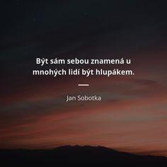 Být sám sebou znamená u mnohých lidí být hlupákem. - Jan Sobotka #hlupák Story Quotes, Life Quotes, Motto, True Stories, Haha, Jokes, Advice, Humor, Motivation