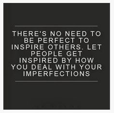 theres no need to be perfect to inspire others. let people get inspired by how you deal with your imperfections