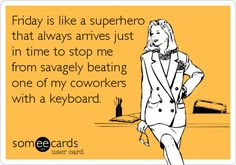 Friday is like a superhero that always arrives just in time to stop me from savagely beating one of my coworkers with a keyboard.