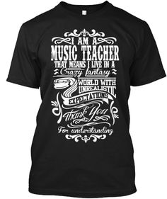 Limited Edition-MUSIC TEACHER T-shirt| I am a music teacher. That means I live in a crazy fantasy world with unrealistic expectations. Thank you for understanding.