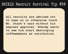 S.H.I.E.L.D. Recruit Survival Tip #58:All recruits are advised not to lean on or otherwise touch Mr. Stark's cars without his express approval. Nobody wants to see him start destroying coffeemakers as retribution.  [Suggested by stark-enterprises]