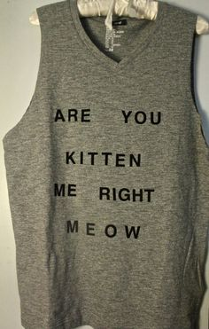 Gray 'Are You Kitten Me Right Meow' Tank. $20.00, via Etsy. Possible DIY with iron on letters?