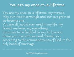 You are my once-in-a-lifetime, my miracle. May our lives intermingle and our love grow as we become one. You are all I could ever need in my life, my friend, my lover, my everything. I promise to be faithful to you, to love you, honor you, live...